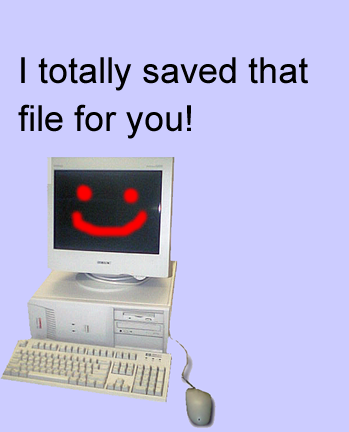 "Computer saying ""I totally saved that file for you!"""