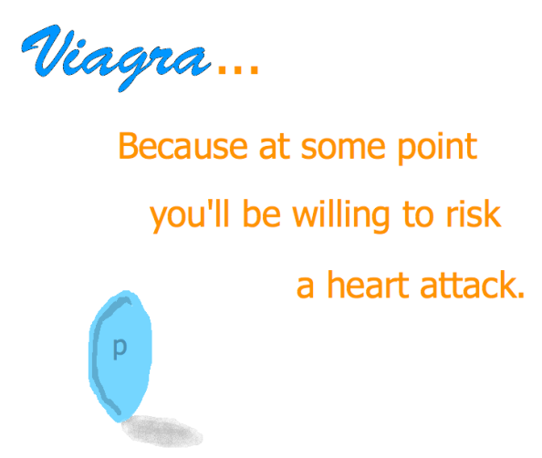 Viagra...because at some point you'll be willing to risk a heart attack.