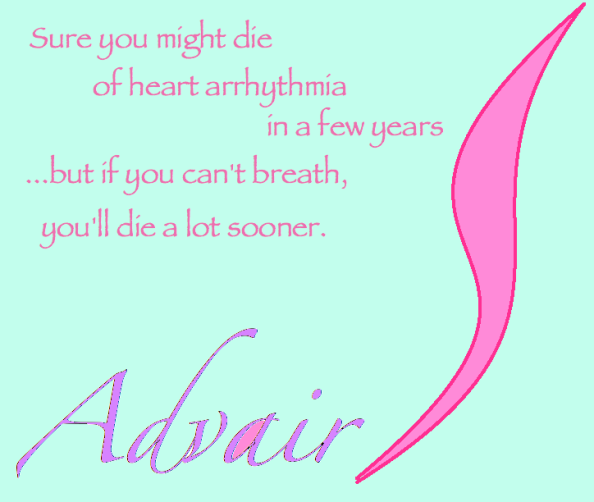 Advair...sure you might die of heart arrythmeia in a few years, but you'll die a lot sooner if you can't breath.