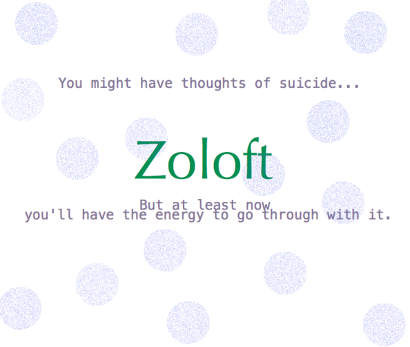 Zoloft: You might have thoughts of suicide...but at least now you'll have the energy to go through with it.